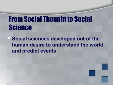 From Social Thought to Social Science  Social sciences developed out of the human desire to understand the world and predict events.