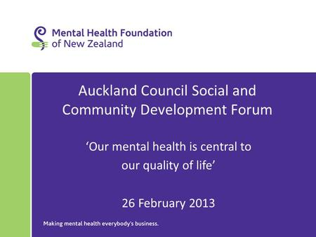 Auckland Council Social and Community Development Forum 'Our mental health is central to our quality of life' 26 February 2013.