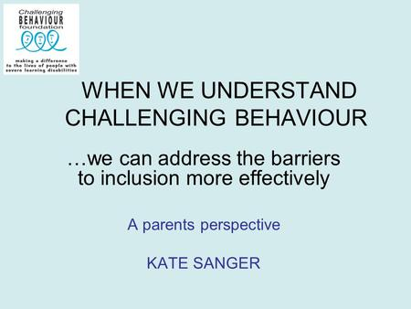 WHEN WE UNDERSTAND CHALLENGING BEHAVIOUR …we can address the barriers to inclusion more effectively A parents perspective KATE SANGER.