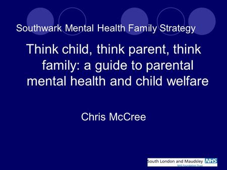 Southwark Mental Health Family Strategy Think child, think parent, think family: a guide to parental mental health and child welfare Chris McCree.
