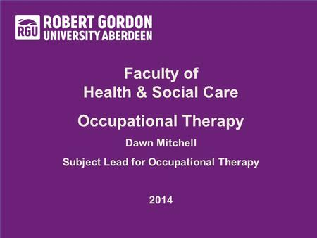 Faculty of Health & Social Care Occupational Therapy Dawn Mitchell Subject Lead for Occupational Therapy 2014.