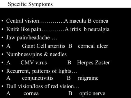 Specific Symptoms Central vision………….A macula B cornea Knife like pain…………A iritis b neuralgia Jaw pain/headache … A Giant Cell arteritis B corneal ulcer.