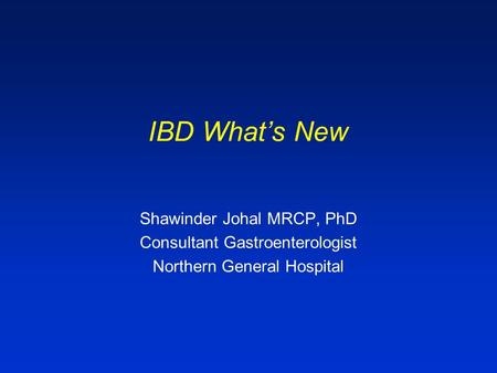 IBD What's New Shawinder Johal MRCP, PhD Consultant Gastroenterologist Northern General Hospital.