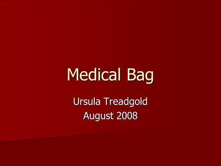 Medical Bag Ursula Treadgold August 2008. Why important? Home visits Home visits During day as routine During day as routine During day as emergency During.