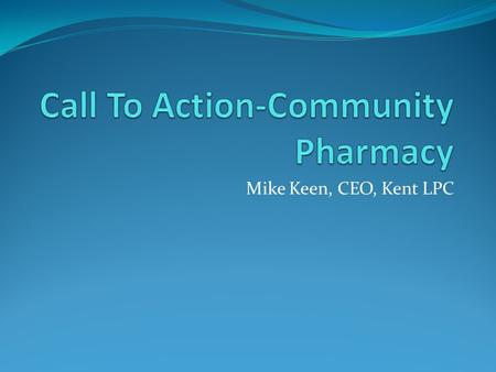 Mike Keen, CEO, Kent LPC. Why is change needed? NHS England states that: Primary care services face increasingly unsustainable pressures Community pharmacy.