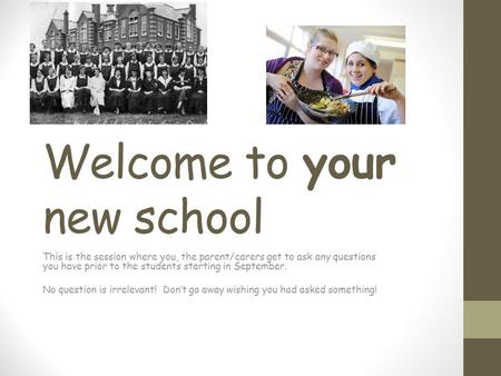 Welcome to your new school This is the session where you, the parent/carers get to ask any questions you have prior to the students starting in September.