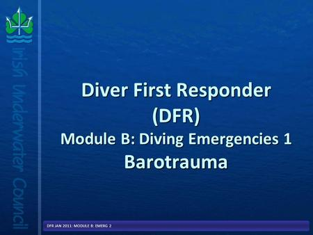 Diver First Responder (DFR) Module B: Diving Emergencies 1 Barotrauma DFR JAN 2011: MODULE B: EMERG 2.