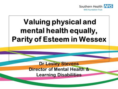 Valuing physical and mental health equally, Parity of Esteem in Wessex Dr Lesley Stevens Director of Mental Health & Learning Disabilities.