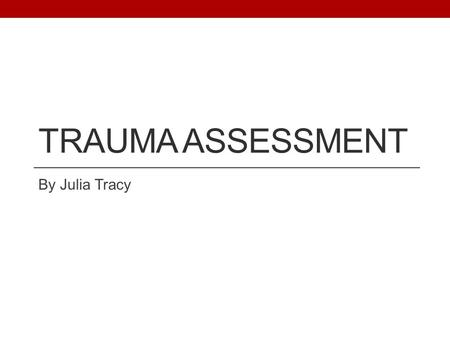 TRAUMA ASSESSMENT By Julia Tracy. Scenario You are a newly qualified doctor and have just seen someone get hit by a car. What would you do?