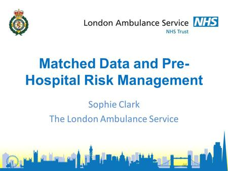 Matched Data and Pre- Hospital Risk Management Sophie Clark The London Ambulance Service.