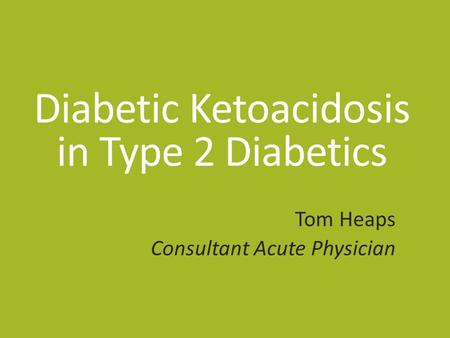 Diabetic Ketoacidosis in Type 2 Diabetics Tom Heaps Consultant Acute Physician.