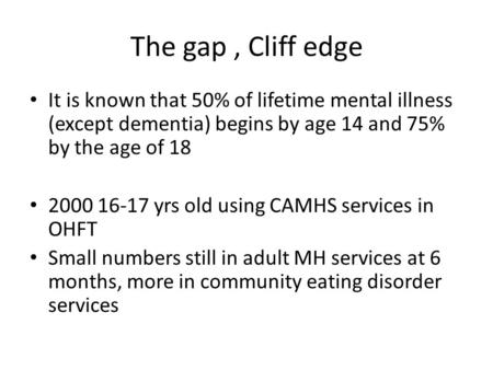 The gap, Cliff edge It is known that 50% of lifetime mental illness (except dementia) begins by age 14 and 75% by the age of 18 2000 16-17 yrs old using.