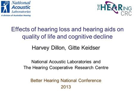 Effects of hearing loss and hearing aids on quality of life and cognitive decline Harvey Dillon, Gitte Keidser National Acoustic Laboratories and The.