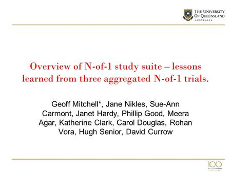 Overview of N-of-1 study suite – lessons learned from three aggregated N-of-1 trials. Geoff Mitchell*, Jane Nikles, Sue-Ann Carmont, Janet Hardy, Phillip.