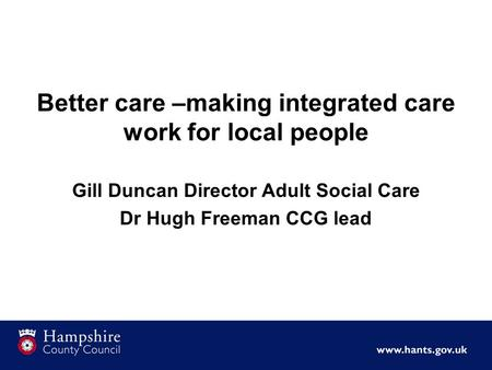 Better care –making integrated care work for local people Gill Duncan Director Adult Social Care Dr Hugh Freeman CCG lead.