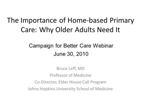 The Importance of Home-based Primary Care: Why Older Adults Need It Bruce Leff, MD Professor of Medicine Co-Director, Elder House Call Program Johns Hopkins.