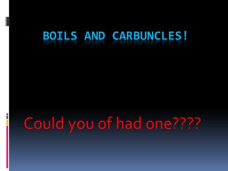 Boils and Carbuncles! Could you of had one????.