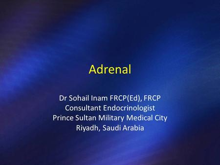 Adrenal Dr Sohail Inam FRCP(Ed), FRCP Consultant Endocrinologist Prince Sultan Military Medical City Riyadh, Saudi Arabia.