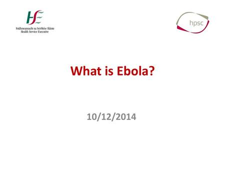 What is Ebola? 10/12/2014. What is Ebola? Filoviridae Ebolavirus – 5 viruses/species – Ebola (Zaire) – Sudan – Bundibugyo – Tai Forest – Reston Marburgvirus.