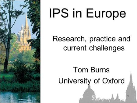 1 IPS in Europe Research, practice and current challenges Tom Burns University of Oxford.