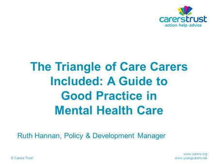 Www.carers.org www.youngcarers.net © Carers Trust The Triangle of Care Carers Included: A Guide to Good Practice in Mental Health Care Ruth Hannan, Policy.