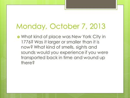 Monday, October 7, 2013  What kind of place was New York City in 1776? Was it larger or smaller than it is now? What kind of smells, sights and sounds.