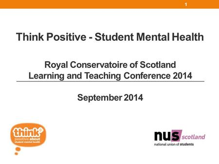 Think Positive - Student Mental Health 1 Royal Conservatoire of Scotland Learning and Teaching Conference 2014 September 2014.