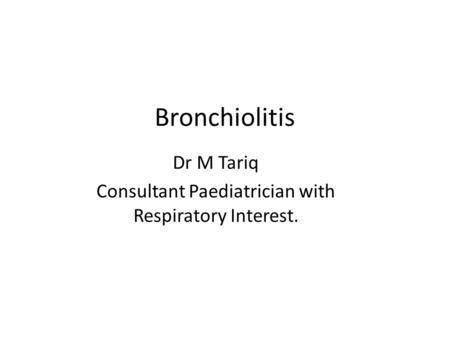 Bronchiolitis Dr M Tariq Consultant Paediatrician with Respiratory Interest.