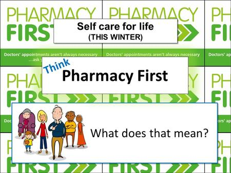 What does that mean?.. Pharmacy First Self care for life (THIS WINTER) Self care for life (THIS WINTER) Think.