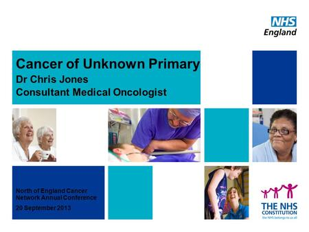 Cancer of Unknown Primary Dr Chris Jones Consultant Medical Oncologist North of England Cancer Network Annual Conference 20 September 2013.