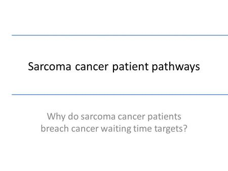 Sarcoma cancer patient pathways Why do sarcoma cancer patients breach cancer waiting time targets?