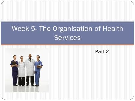 Week 5- The Organisation of Health Services Part 2.