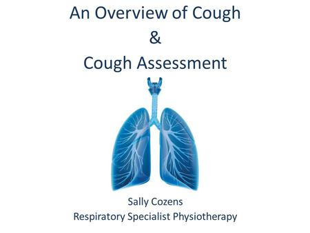 An Overview of Cough & Cough Assessment Sally Cozens Respiratory Specialist Physiotherapy.