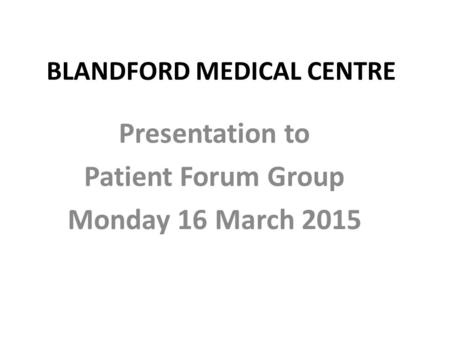 BLANDFORD MEDICAL CENTRE Presentation to Patient Forum Group Monday 16 March 2015.
