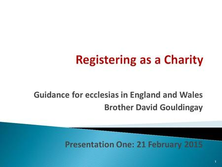 Guidance for ecclesias in England and Wales Brother David Gouldingay Presentation One: 21 February 2015 1.