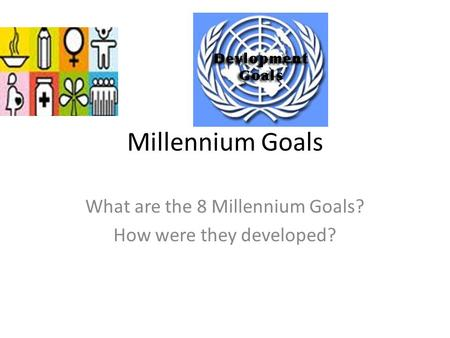 Millennium Goals What are the 8 Millennium Goals? How were they developed?