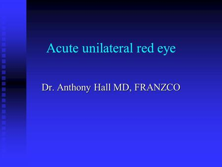 Acute unilateral red eye Dr. Anthony Hall MD, FRANZCO.