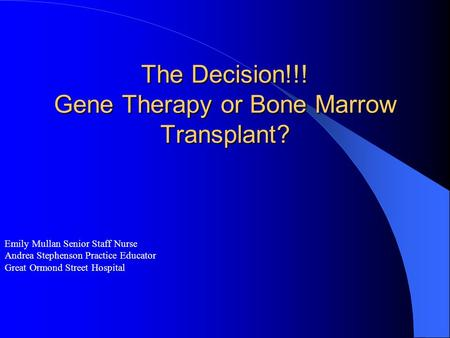 The Decision!!! Gene Therapy or Bone Marrow Transplant? Emily Mullan Senior Staff Nurse Andrea Stephenson Practice Educator Great Ormond Street Hospital.