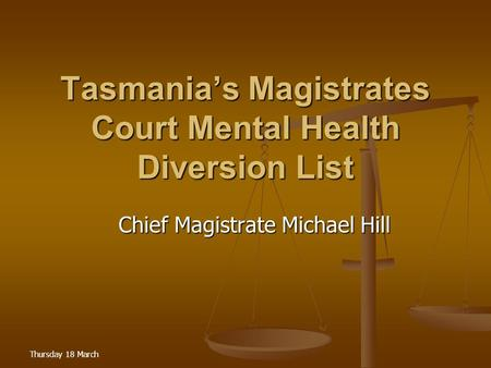 Thursday 18 March Tasmania's Magistrates Court Mental Health Diversion List Chief Magistrate Michael Hill Chief Magistrate Michael Hill.