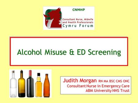 CNMHP Judith Morgan RN MA BSC CMS ONC Consultant Nurse in Emergency Care ABM University NHS Trust Alcohol Misuse & ED Screening Alcohol Misuse & ED Screening.