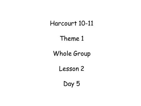 Harcourt 10-11 Theme 1 Whole Group Lesson 2 Day 5.