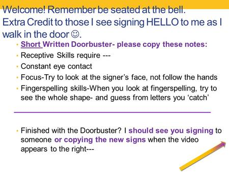Welcome! Remember be seated at the bell. Extra Credit to those I see signing HELLO to me as I walk in the door. Short Written Doorbuster- please copy these.