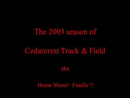 The 2003 season of Cedarcrest Track & Field aka Home Meets! Finally !!