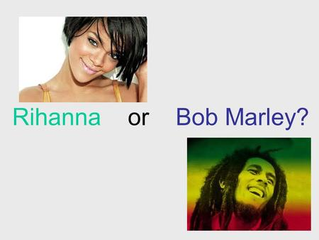 "Rihanna or Bob Marley?. a)First name is Robyn Rihanna b) Said ""Money can't buy life"" Bob Marley (on his deathbed to his son) c) Had an airport named after."