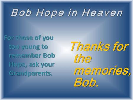 Bob Hope in Heaven For those of you too young to remember Bob Hope, ask your Grandparents. Thanks for the memories, Bob.