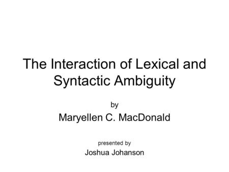The Interaction of Lexical and Syntactic Ambiguity by Maryellen C. MacDonald presented by Joshua Johanson.