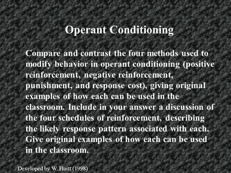 Operant Conditioning Compare and contrast the four methods used to modify behavior in operant conditioning (positive reinforcement, negative reinforcement,