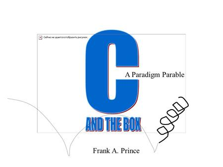 C A Paradigm Parable AND THE BOX Frank A. Prince.