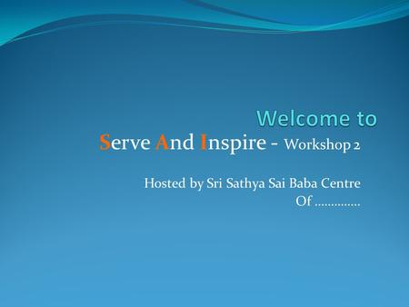 Serve And Inspire - Workshop 2 Hosted by Sri Sathya Sai Baba Centre Of …………..