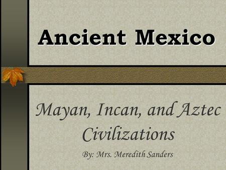 Ancient Mexico Mayan, Incan, and Aztec Civilizations By: Mrs. Meredith Sanders.